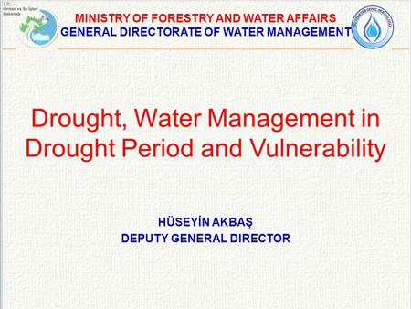 Drought, Water Management in Drought Period and Vulnerability MINISTRY OF FORESTRY AND WATER AFFAIRS GENERAL DIRECTORATE OF WATER MANAGEMENT HÜSEYİN AKBAŞ.