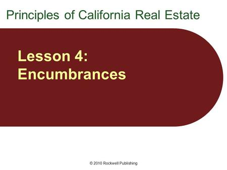 © 2010 Rockwell Publishing Lesson 4: Encumbrances Principles of California Real Estate.