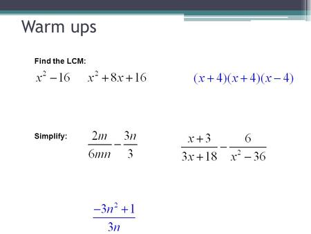 Warm ups Find the LCM: Simplify:. Work Problems (Day 2) Objective: To solve work problems involving rational expressions (individual time). Standard 5.0.