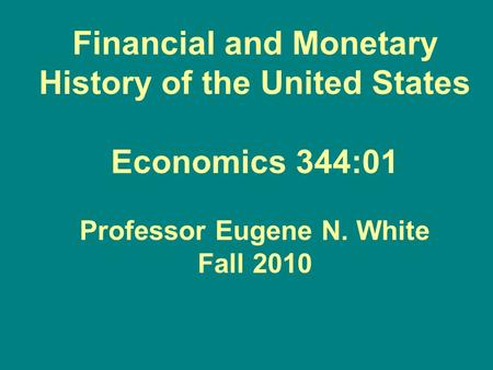 Financial and Monetary History of the United States Economics 344:01 Professor Eugene N. White Fall 2010.