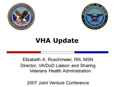 VHA Update Elizabeth A. Ruschmeier, RN, MSN Director, VA/DoD Liaison and Sharing Veterans Health Administration 2007 Joint Venture Conference.