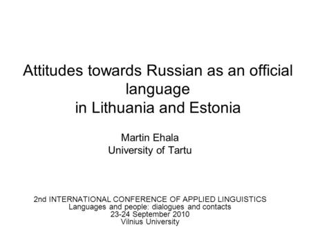 Attitudes towards Russian as an official language in Lithuania and Estonia Martin Ehala University of Tartu 2nd INTERNATIONAL CONFERENCE OF APPLIED LINGUISTICS.