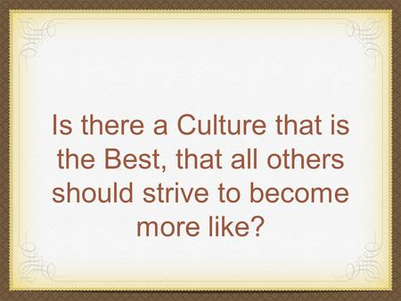 Is there a Culture that is the Best, that all others should strive to become more like?