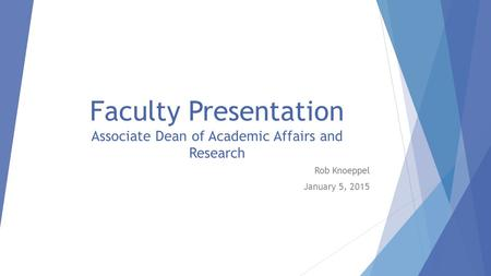 Faculty Presentation Associate Dean of Academic Affairs and Research Rob Knoeppel January 5, 2015.