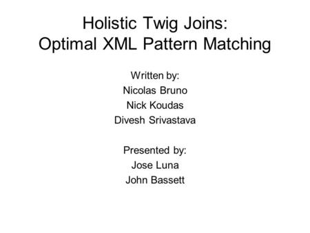 Holistic Twig Joins: Optimal XML Pattern Matching Written by: Nicolas Bruno Nick Koudas Divesh Srivastava Presented by: Jose Luna John Bassett.