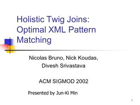 1 Holistic Twig Joins: Optimal XML Pattern Matching Nicolas Bruno, Nick Koudas, Divesh Srivastava ACM SIGMOD 2002 Presented by Jun-Ki Min.