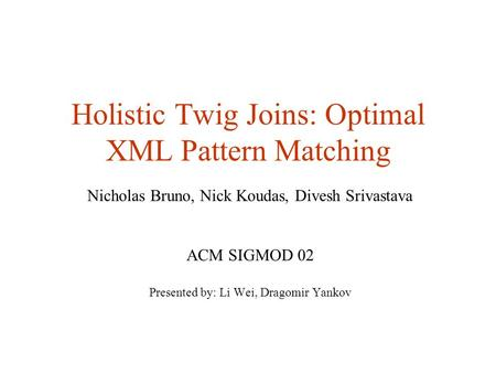 Holistic Twig Joins: Optimal XML Pattern Matching Nicholas Bruno, Nick Koudas, Divesh Srivastava ACM SIGMOD 02 Presented by: Li Wei, Dragomir Yankov.