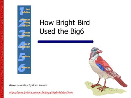 How Bright Bird Used the Big6 Based on a story by Brian Armour