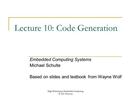 High Performance Embedded Computing © 2007 Elsevier Lecture 10: Code Generation Embedded Computing Systems Michael Schulte Based on slides and textbook.