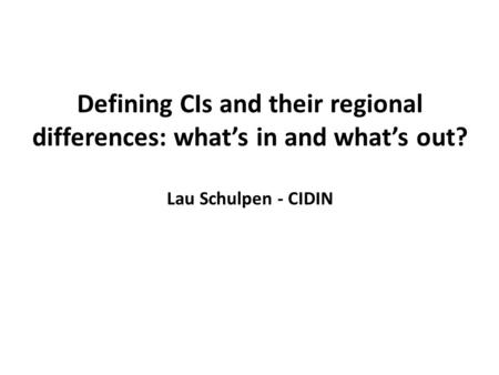 Defining CIs and their regional differences: what's in and what's out? Lau Schulpen - CIDIN.