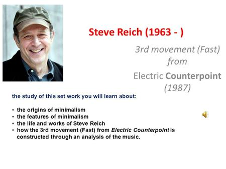 Steve Reich (1963 - ) 3rd movement (Fast) from Electric Counterpoint (1987) the study of this set work you will learn about: the origins of minimalism.