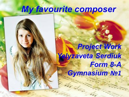My favourite composer Project Work Yelyzaveta Serdiuk Form 8-A Gymnasium №1.