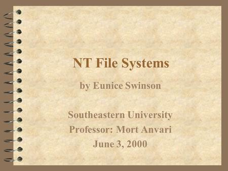 NT File Systems by Eunice Swinson Southeastern University Professor: Mort Anvari June 3, 2000.