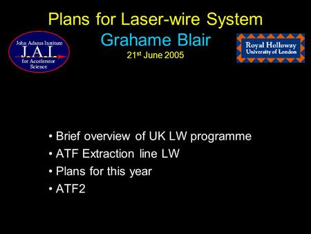 Plans for Laser-wire System Grahame Blair 21 st June 2005 Brief overview of UK LW programme ATF Extraction line LW Plans for this year ATF2.