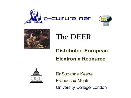 The DEER Distributed European Electronic Resource Dr Suzanne Keene Francesca Monti University College London.