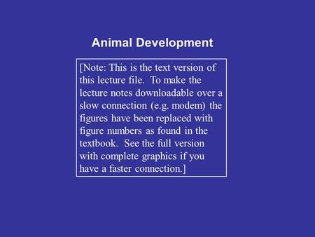 Animal Development [Note: This is the text version of this lecture file. To make the lecture notes downloadable over a slow connection (e.g. modem) the.