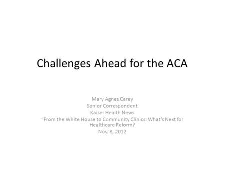 "Challenges Ahead for the ACA Mary Agnes Carey Senior Correspondent Kaiser Health News ""From the White House to Community Clinics: What's Next for Healthcare."