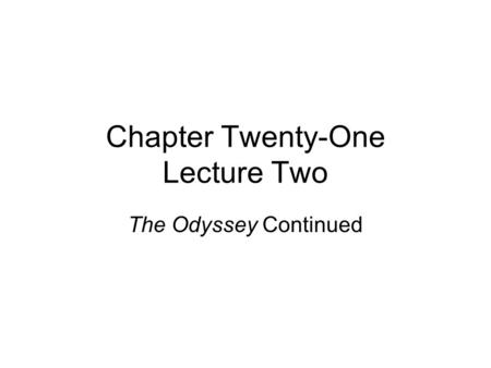 Chapter Twenty-One Lecture Two The Odyssey Continued.