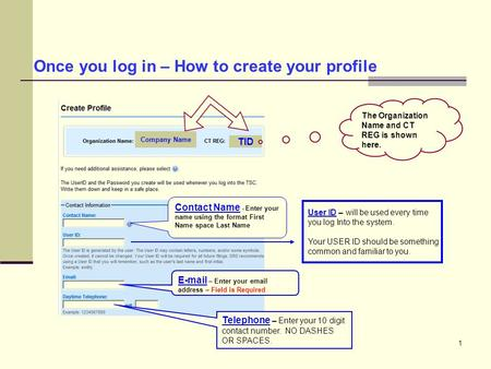 1 Once you log in – How to create your profile Company Name TID Contact Name - Enter your name using the format First Name space Last Name User ID – will.