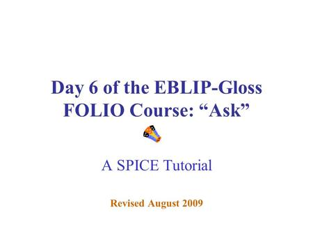 "Day 6 of the EBLIP-Gloss FOLIO Course: ""Ask"" A SPICE Tutorial Revised August 2009."