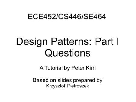 ECE452/CS446/SE464 Design Patterns: Part I Questions A Tutorial by Peter Kim Based on slides prepared by Krzysztof Pietroszek.