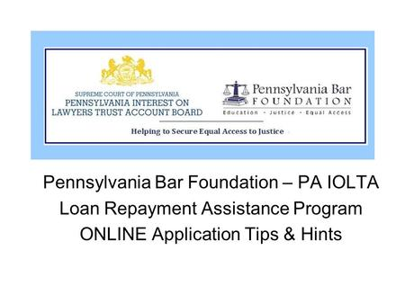 Pennsylvania Bar Foundation – PA IOLTA Loan Repayment Assistance Program ONLINE Application Tips & Hints.