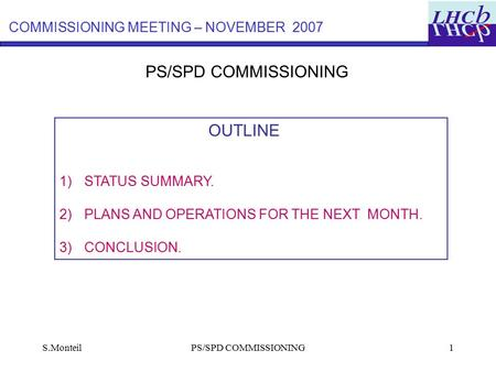 S.MonteilPS/SPD COMMISSIONING1 OUTLINE 1)STATUS SUMMARY. 2)PLANS AND OPERATIONS FOR THE NEXT MONTH. 3)CONCLUSION. COMMISSIONING MEETING – NOVEMBER 2007.
