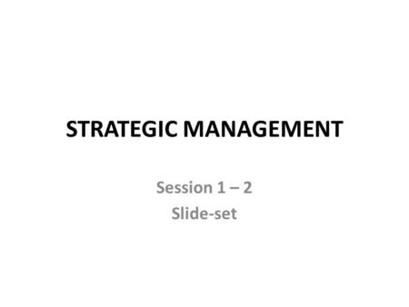 "STRATEGIC MANAGEMENT Session 1 – 2 Slide-set. After you break up into groups Find your ""group solution"" to the given problem … how? 1.by working on questions."