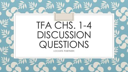TFA CHS. 1-4 DISCUSSION QUESTIONS LOCUSTS PARTNER!