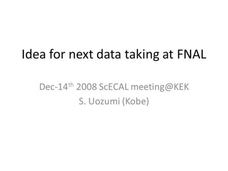 Idea for next data taking at FNAL Dec-14 th 2008 ScECAL S. Uozumi (Kobe)