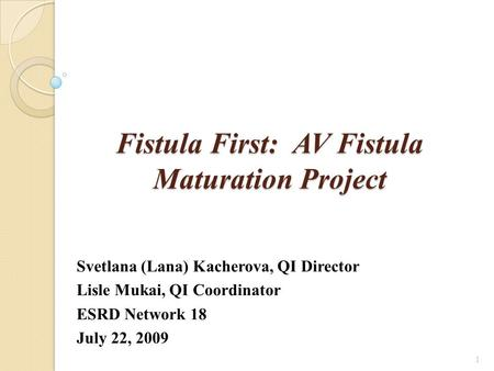 Fistula First: AV Fistula Maturation Project Svetlana (Lana) Kacherova, QI Director Lisle Mukai, QI Coordinator ESRD Network 18 July 22, 2009 1.