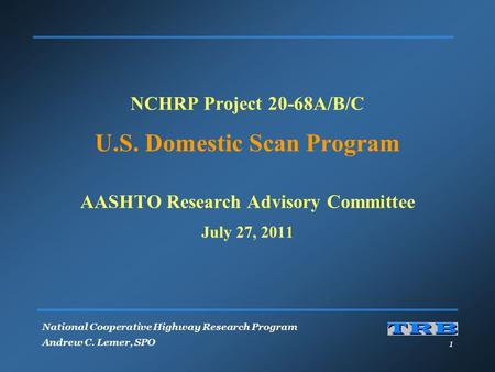 National Cooperative Highway Research Program Andrew C. Lemer, SPO 1 NCHRP Project 20-68A/B/C U.S. Domestic Scan Program AASHTO Research Advisory Committee.
