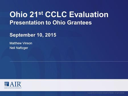 Ohio 21 st CCLC Evaluation Presentation to Ohio Grantees September 10, 2015 Copyright © 20XX American Institutes for Research. All rights reserved. Matthew.