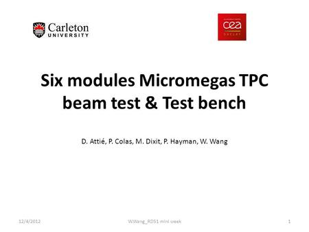 Six modules Micromegas TPC beam test & Test bench 12/4/2012W.Wang_RD51 mini week1 D. Attié, P. Colas, M. Dixit, P. Hayman, W. Wang.