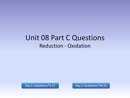 Unit 08 Part C Questions Reduction - Oxidation Day 1: Questions # 1-17 Day 2: Questions # 18-32 Day 2: Questions # 18-32.