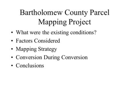Bartholomew County Parcel Mapping Project What were the existing conditions? Factors Considered Mapping Strategy Conversion During Conversion Conclusions.