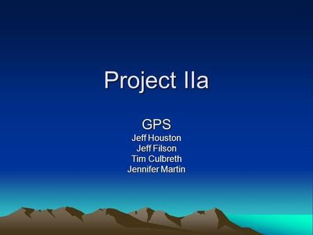Project IIa GPS Jeff Houston Jeff Filson Tim Culbreth Jennifer Martin.