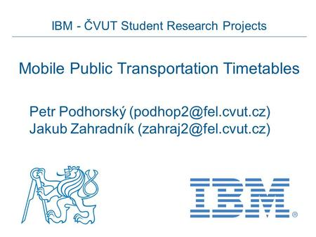 IBM - ČVUT Student Research Projects Mobile Public Transportation Timetables Petr Podhorský Jakub Zahradník