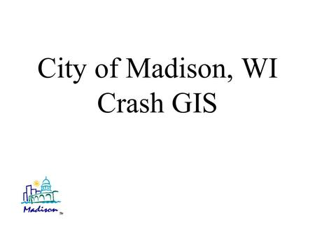 "City of Madison, WI Crash GIS. Short term Crash GIS Goals Intended as a 3 year pilot project to develop a working crash GIS. Automate ""pin"" mapping of."