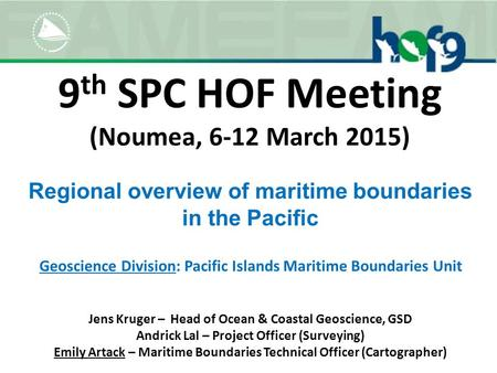 9 th SPC HOF Meeting (Noumea, 6-12 March 2015) Geoscience Division: Pacific Islands Maritime Boundaries Unit Regional overview of maritime boundaries in.