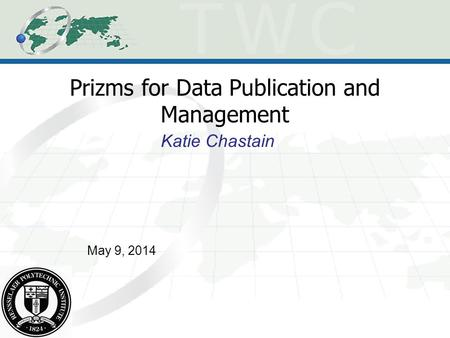 Prizms for Data Publication and Management Katie Chastain May 9, 2014.