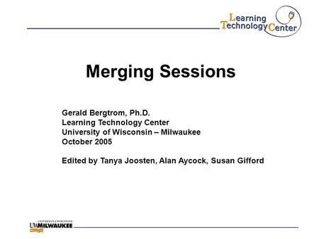 Merging Sessions Gerald Bergtrom, Ph.D. Learning Technology Center University of Wisconsin – Milwaukee October 2005 Edited by Tanya Joosten, Alan Aycock,