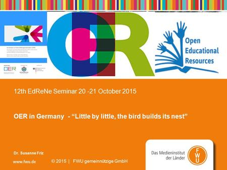 "Seite 1 21/02/2016 © 2008 | FWU gemeinnützige GmbH 12th EdReNe Seminar 20 -21 October 2015 OER in Germany - ""Little by little, the bird builds its nest"""
