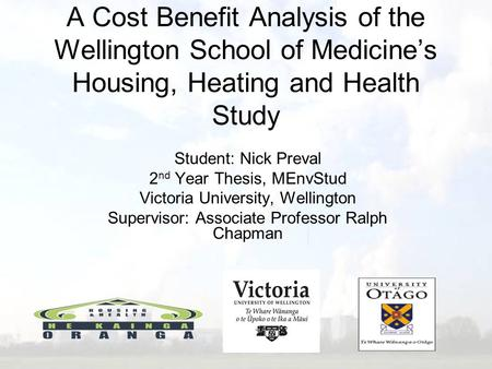 A Cost Benefit Analysis of the Wellington School of Medicine's Housing, Heating and Health Study Student: Nick Preval 2 nd Year Thesis, MEnvStud Victoria.