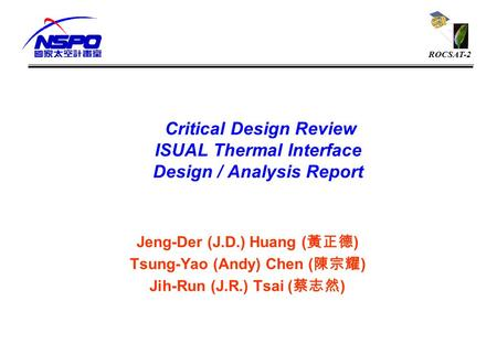ROCSAT-2 Critical Design Review ISUAL Thermal Interface Design / Analysis Report Jeng-Der (J.D.) Huang ( 黃正德 ) Tsung-Yao (Andy) Chen ( 陳宗耀 ) Jih-Run (J.R.)