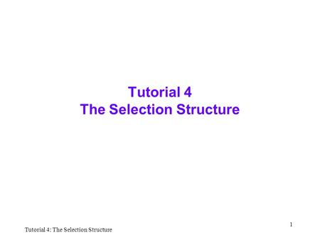 Tutorial 4: The Selection Structure 1 Tutorial 4 The Selection Structure.