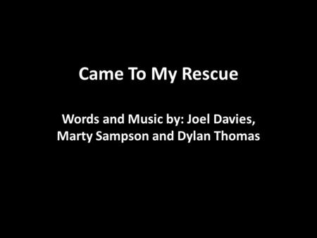 Came To My Rescue Words and Music by: Joel Davies, Marty Sampson and Dylan Thomas.