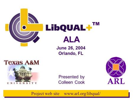 TM Project web site www.arl.org/libqual/ Presented by Colleen Cook June 26, 2004 Orlando, FL ALA.