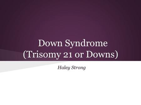 Down Syndrome (Trisomy 21 or Downs) Haley Strong.