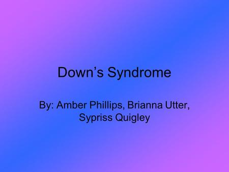 Down's Syndrome By: Amber Phillips, Brianna Utter, Sypriss Quigley.